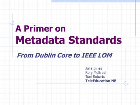 A Primer on Metadata Standards From Dublin Core to IEEE LOM Julia Innes Rory McGreal Toni Roberts TeleEducation NB.