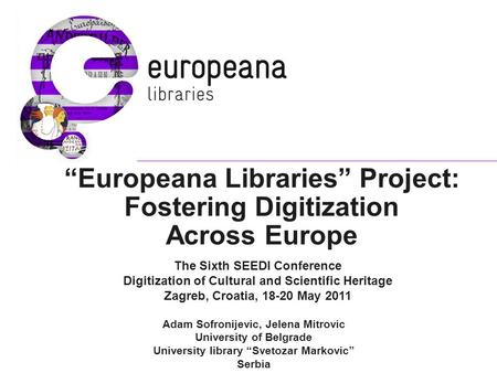 """Europeana Libraries"" Project: Fostering Digitization Across Europe The Sixth SEEDI Conference Digitization of Cultural and Scientific Heritage Zagreb,"