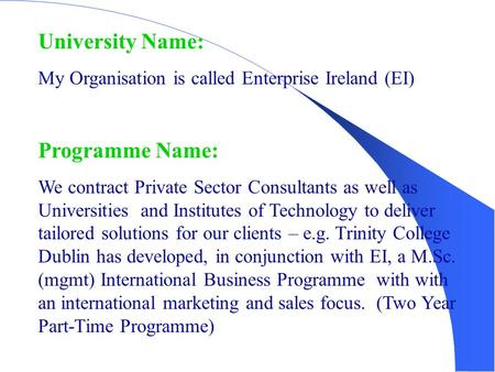 University Name: My Organisation is called Enterprise Ireland (EI) Programme Name: We contract Private Sector Consultants as well as Universities and Institutes.