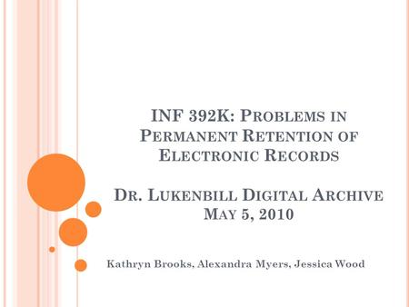 INF 392K: P ROBLEMS IN P ERMANENT R ETENTION OF E LECTRONIC R ECORDS D R. L UKENBILL D IGITAL A RCHIVE M AY 5, 2010 Kathryn Brooks, Alexandra Myers, Jessica.