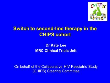 Switch to second-line therapy in the CHIPS cohort Dr Kate Lee MRC Clinical Trials Unit On behalf of the Collaborative HIV Paediatric Study (CHIPS) Steering.