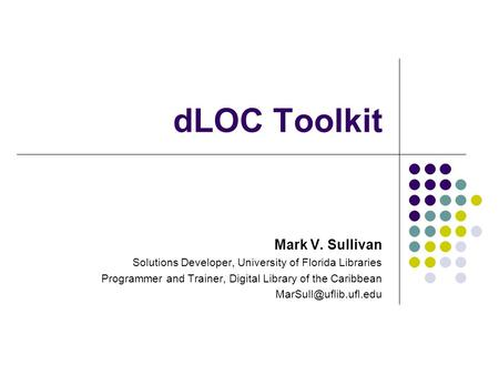 DLOC Toolkit Mark V. Sullivan Solutions Developer, University of Florida Libraries Programmer and Trainer, Digital Library of the Caribbean