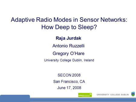 UNIVERSITY COLLEGE DUBLIN Adaptive Radio Modes in Sensor Networks: How Deep to Sleep? SECON 2008 San Francisco, CA June 17, 2008 Raja Jurdak Antonio Ruzzelli.
