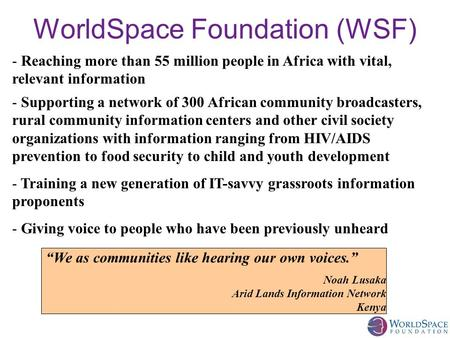 WorldSpace Foundation (WSF) - Supporting a network of 300 African community broadcasters, rural community information centers and other civil society organizations.