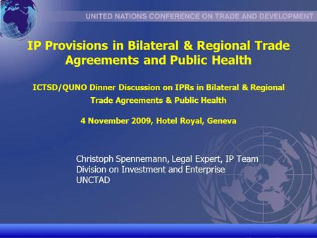 UNCTAD/CD-TFT 1 IP Provisions in Bilateral & Regional Trade Agreements and Public Health ICTSD/QUNO Dinner Discussion on IPRs in Bilateral & Regional Trade.