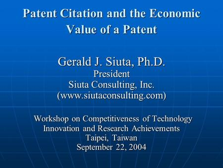 Patent Citation and the Economic Value of a Patent Gerald J. Siuta, Ph.D. President Siuta Consulting, Inc. (www.siutaconsulting.com) Workshop on Competitiveness.