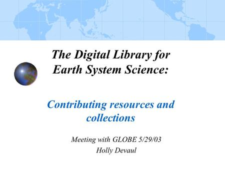 The Digital Library for Earth System Science: Contributing resources and collections Meeting with GLOBE 5/29/03 Holly Devaul.