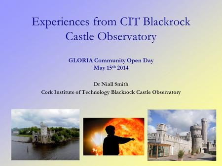 Dr Niall Smith Cork Institute of Technology Blackrock Castle Observatory Experiences from CIT Blackrock Castle Observatory GLORIA Community Open Day May.