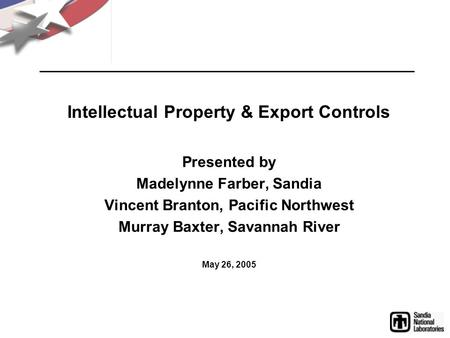 Intellectual Property & Export Controls Presented by Madelynne Farber, Sandia Vincent Branton, Pacific Northwest Murray Baxter, Savannah River May 26,