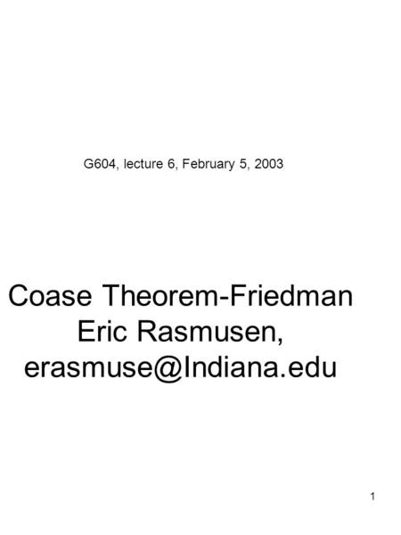 1 Coase Theorem-Friedman Eric Rasmusen, G604, lecture 6, February 5, 2003.