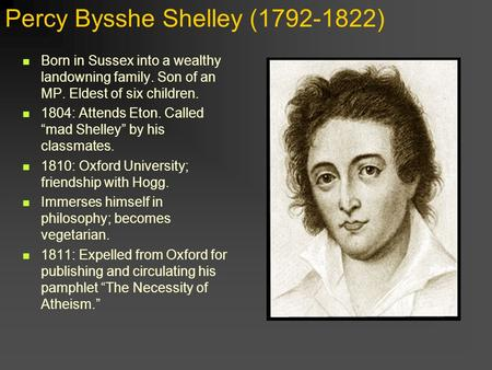"Percy Bysshe Shelley (1792-1822) Born in Sussex into a wealthy landowning family. Son of an MP. Eldest of six children. 1804: Attends Eton. Called ""mad."