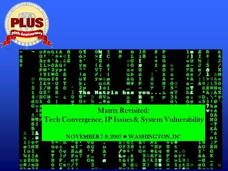Matrix Revisited: Tech Convergence, IP Issues & System Vulnerability NOVEMBER 7-9, 2007 ✺ WASHINGTON, DC.