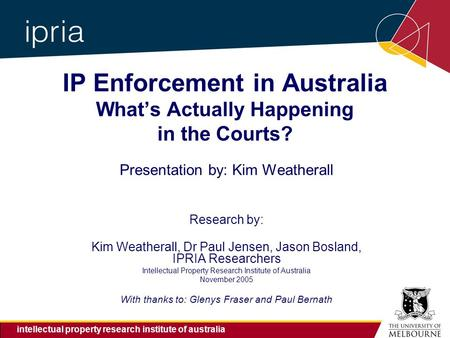 Intellectual property research institute of australia IP Enforcement in Australia What's Actually Happening in the Courts? Presentation by: Kim Weatherall.
