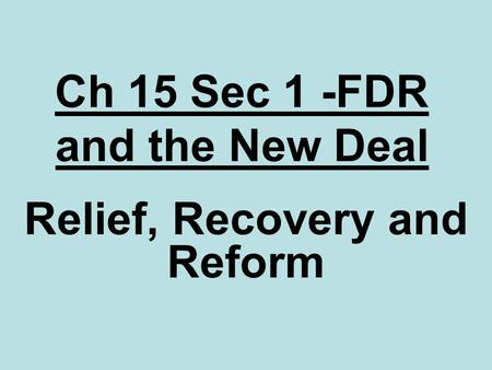 Ch 15 Sec 1 -FDR and the New Deal Relief, Recovery and Reform.
