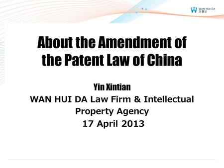 About the Amendment of the Patent Law of China Yin Xintian WAN HUI DA Law Firm & Intellectual Property Agency 17 April 2013.