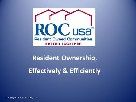 Copyright 2008 ROC USA, LLC. 1 Resident Ownership, Effectively & Efficiently.