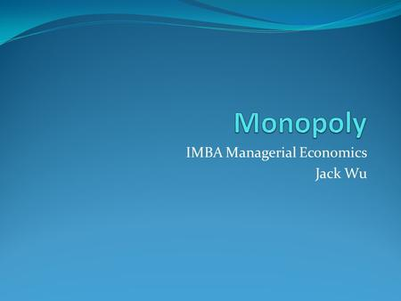 IMBA Managerial Economics Jack Wu. Market Power Definition: ability to influence price monopoly -- single supplier of good or a service with no close.