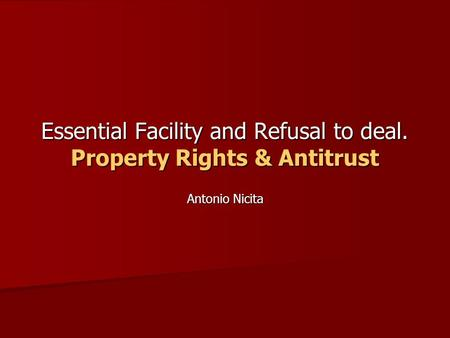 Essential Facility and Refusal to deal. Property Rights & Antitrust Antonio Nicita.
