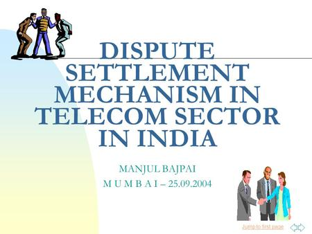 Jump to first page MANJUL BAJPAI M U M B A I – 25.09.2004 DISPUTE SETTLEMENT MECHANISM IN TELECOM SECTOR IN INDIA.