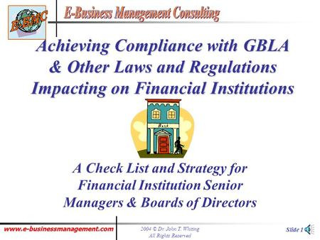 www.e-businessmanagement.com 2004 © Dr. John T. Whiting All Rights Reserved Slide 1 Achieving Compliance with GBLA & Other Laws and Regulations Impacting.