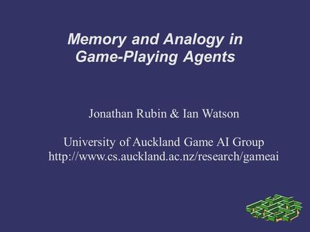 Memory and Analogy in Game-Playing Agents Jonathan Rubin & Ian Watson University of Auckland Game AI Group