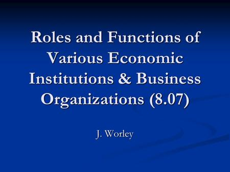 Roles and Functions of Various Economic Institutions & Business Organizations (8.07) J. Worley.