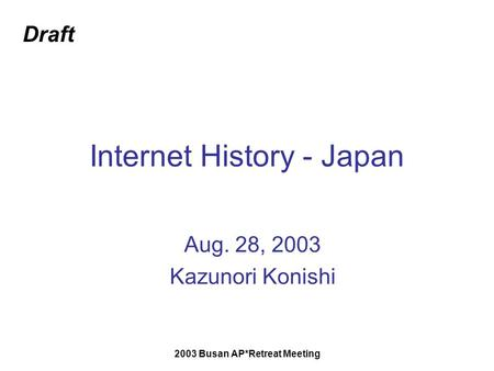 2003 Busan AP*Retreat Meeting Internet History - Japan Aug. 28, 2003 Kazunori Konishi Draft.