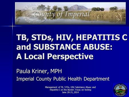 TB, STDs, HIV, HEPATITIS C and SUBSTANCE ABUSE: A Local Perspective Paula Kriner, MPH Imperial County Public Health Department Management of TB, STDs,