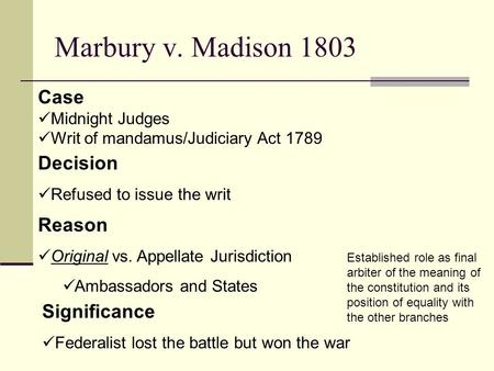 Marbury v. Madison 1803 Decision Refused to issue the writ Case Midnight Judges Writ of mandamus/Judiciary Act 1789 Reason Original vs. Appellate Jurisdiction.