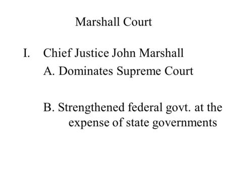 Marshall Court I.Chief Justice John Marshall A. Dominates Supreme Court B. Strengthened federal govt. at the expense of state governments.