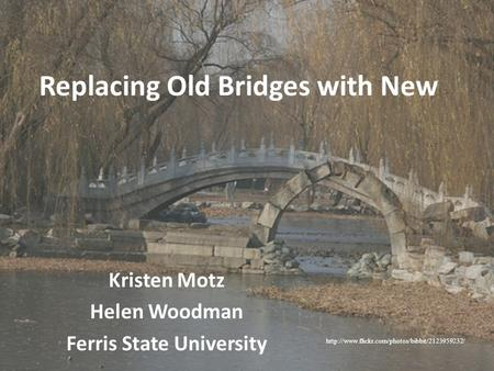 Replacing Old Bridges with New Kristen Motz Helen Woodman Ferris State University