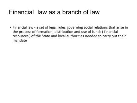 Financial law as a branch of law Financial law - a set of legal rules governing social relations that arise in the process of formation, distribution and.