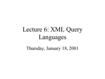 Lecture 6: XML Query Languages Thursday, January 18, 2001.