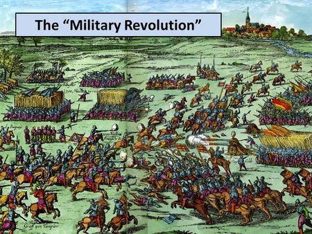 "The ""Military Revolution"". Infantry replaces cavalry as the dominant force on the battlefield. Firearms become the dominant weapon. Armies become larger."
