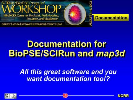 Documentation NCRR Documentation for BioPSE/SCIRun and map3d All this great software and you want documentation too!?