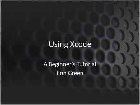 Using Xcode A Beginner's Tutorial Erin Green. This tutorial will walk you through Xcode, a software development tool for Apple's iOS applications – We.