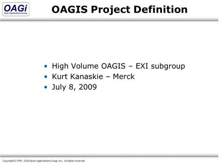 Copyright © 1995 - 2008 Open Applications Group, Inc. All rights reserved OAGIS Project Definition High Volume OAGIS – EXI subgroup Kurt Kanaskie – Merck.