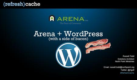 #RefreshCache Arena + WordPress Russell Todd Solutions Architect North Point Ministries   (with a side.