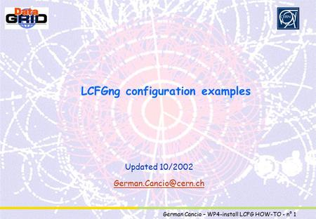 Partner Logo German Cancio – WP4-install LCFG HOW-TO - n° 1 LCFGng configuration examples Updated 10/2002
