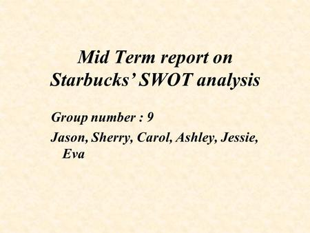 Mid Term report on Starbucks' SWOT analysis Group number : 9 Jason, Sherry, Carol, Ashley, Jessie, Eva.
