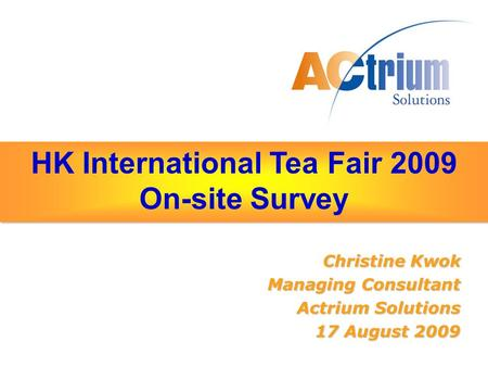 HK International Tea Fair 2009 On-site Survey Christine Kwok Managing Consultant Actrium Solutions 17 August 2009.