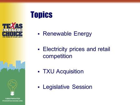 Topics  Renewable Energy  Electricity prices and retail competition  TXU Acquisition  Legislative Session.