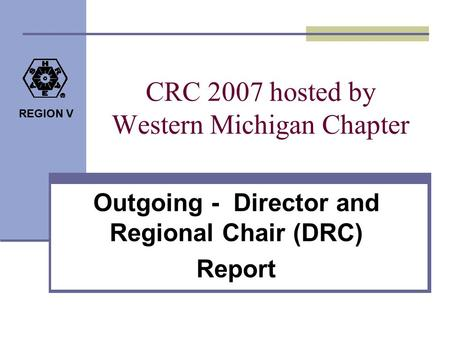 REGION V CRC 2007 hosted by Western Michigan Chapter Outgoing - Director and Regional Chair (DRC) Report.
