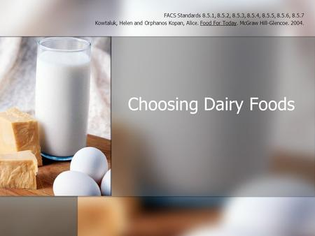 Choosing Dairy Foods FACS Standards 8.5.1, 8.5.2, 8.5.3, 8.5.4, 8.5.5, 8.5.6, 8.5.7 Kowtaluk, Helen and Orphanos Kopan, Alice. Food For Today. McGraw Hill-Glencoe.