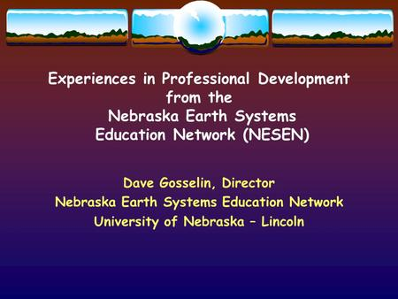 Experiences in Professional Development from the Nebraska Earth Systems Education Network (NESEN) Dave Gosselin, Director Nebraska Earth Systems Education.