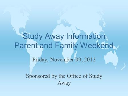 Study Away Information Parent and Family Weekend Friday, November 09, 2012 Sponsored by the Office of Study Away.