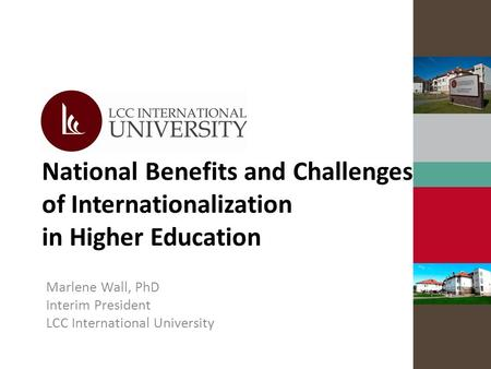 National Benefits and Challenges of Internationalization in Higher Education Marlene Wall, PhD Interim President LCC International University.