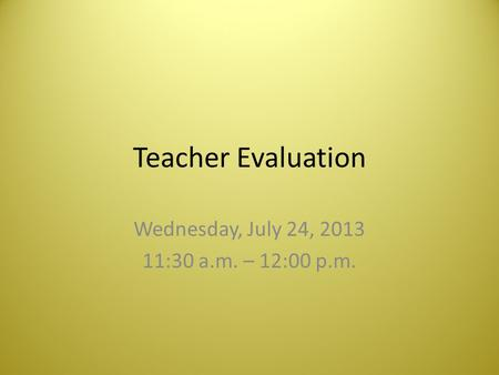 Teacher Evaluation Wednesday, July 24, 2013 11:30 a.m. – 12:00 p.m.