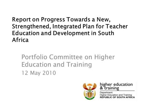Report on Progress Towards a New, Strengthened, Integrated Plan for Teacher Education and Development in South Africa Portfolio Committee on Higher Education.