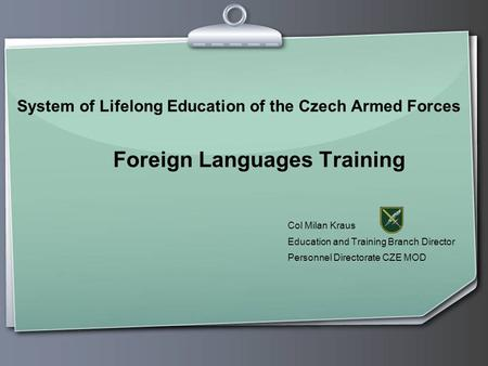 System of Lifelong Education of the Czech Armed Forces Foreign Languages Training Col Milan Kraus Education and Training Branch Director Personnel Directorate.